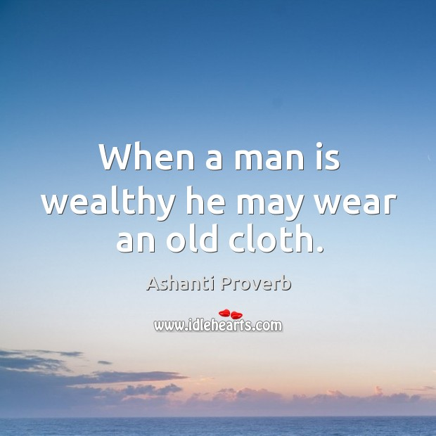 When a man is wealthy he may wear an old cloth. Ashanti Proverbs Image