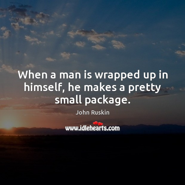 When a man is wrapped up in himself, he makes a pretty small package. John Ruskin Picture Quote