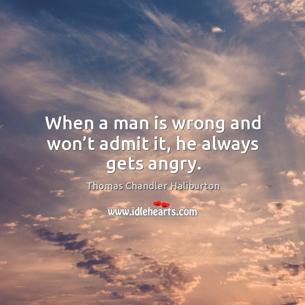When a man is wrong and won't admit it, he always gets angry. Image
