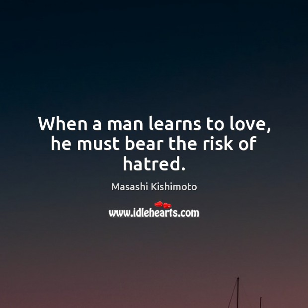 When a man learns to love, he must bear the risk of hatred. Masashi Kishimoto Picture Quote