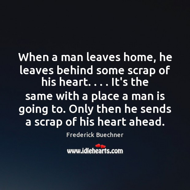 Image, When a man leaves home, he leaves behind some scrap of his