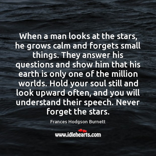 When a man looks at the stars, he grows calm and forgets Frances Hodgson Burnett Picture Quote