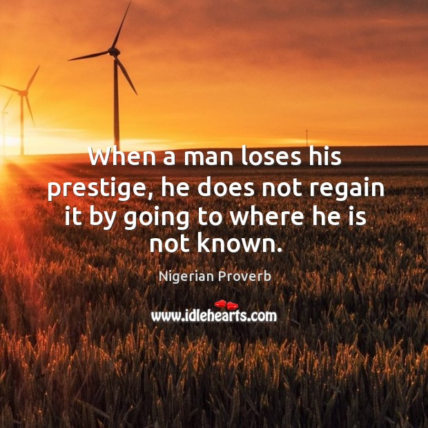 When a man loses his prestige, he does not regain it by going to where he is not known. Nigerian Proverbs Image
