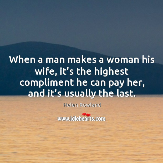 Image, When a man makes a woman his wife, it's the highest compliment he can pay her, and it's usually the last.