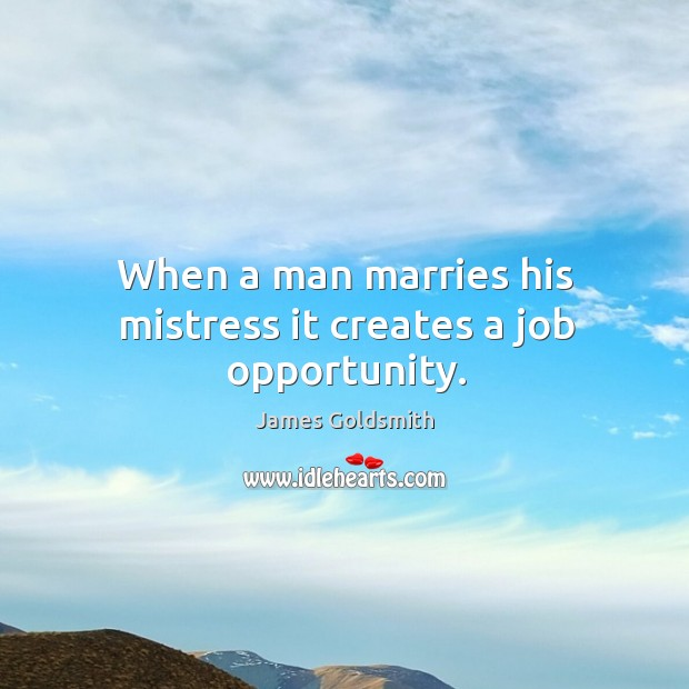 When a man marries his mistress it creates a job opportunity. Image