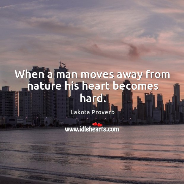 When a man moves away from nature his heart becomes hard. Lakota Proverbs Image
