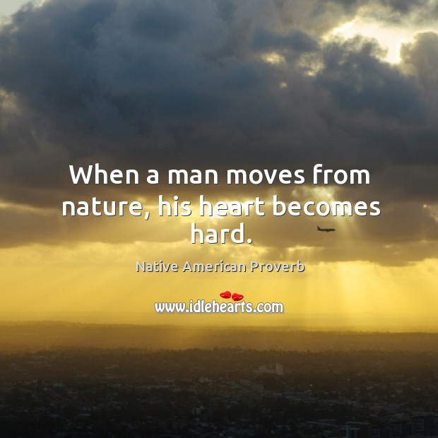 When a man moves from nature, his heart becomes hard. Native American Proverbs Image