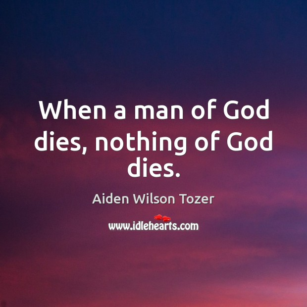 When a man of God dies, nothing of God dies. Image