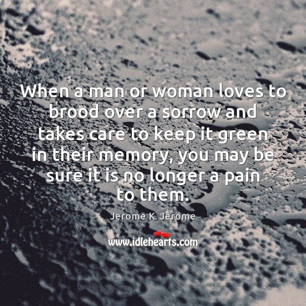 Image, When a man or woman loves to brood over a sorrow and