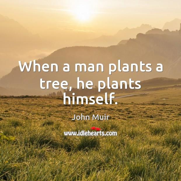 When a man plants a tree, he plants himself. Image