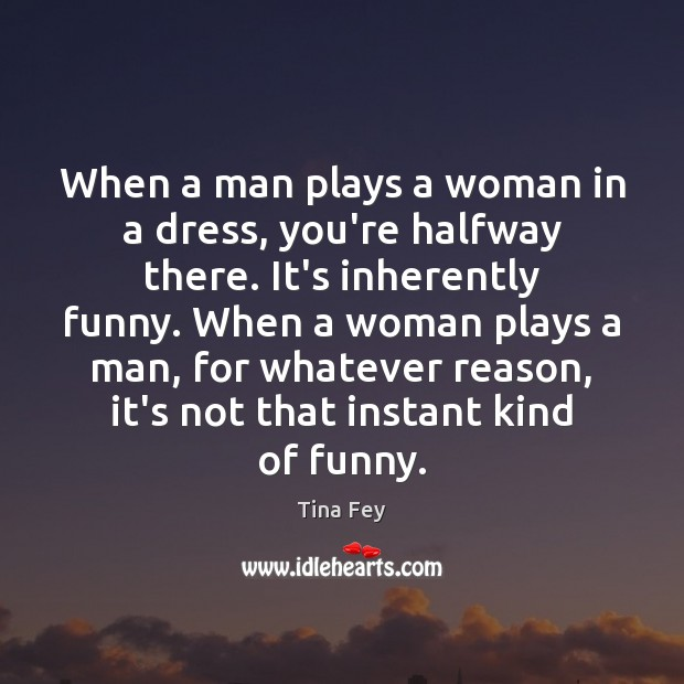 Image, When a man plays a woman in a dress, you're halfway there.