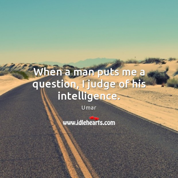 When a man puts me a question, I judge of his intelligence. Image