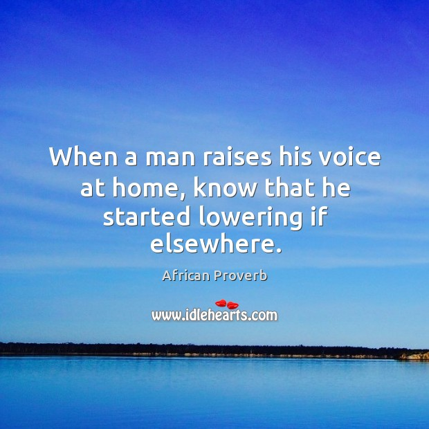 Image, When a man raises his voice at home, know that he started lowering if elsewhere.