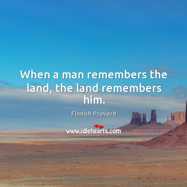 When a man remembers the land, the land remembers him. Finnish Proverbs Image