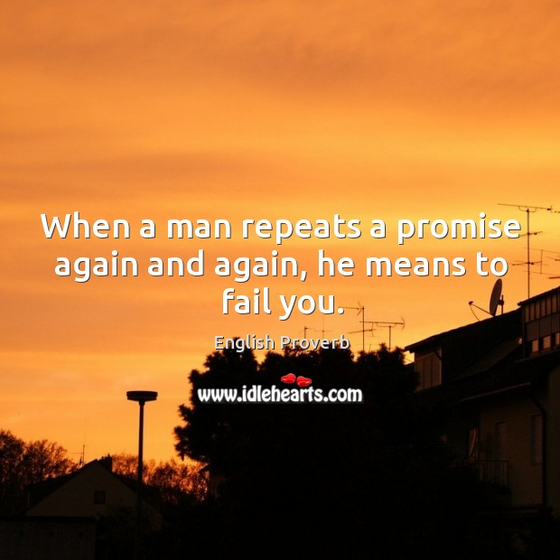 Image, When a man repeats a promise again and again, he means to fail you.