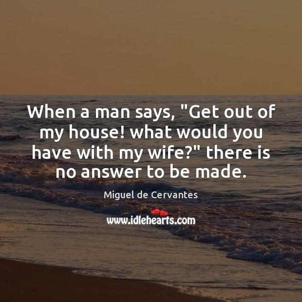 """When a man says, """"Get out of my house! what would you Miguel de Cervantes Picture Quote"""