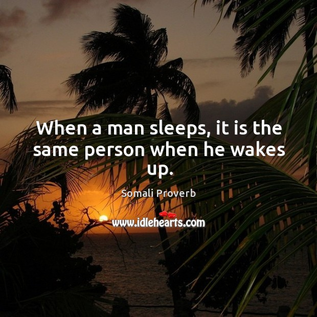 When a man sleeps, it is the same person when he wakes up. Somali Proverbs Image