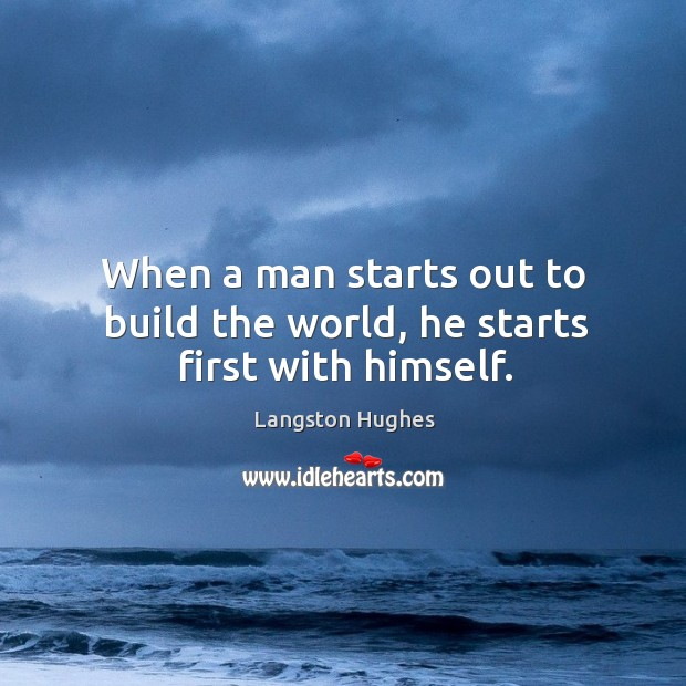 When a man starts out to build the world, he starts first with himself. Image