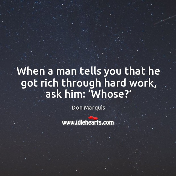 When a man tells you that he got rich through hard work, ask him: 'whose?' Don Marquis Picture Quote