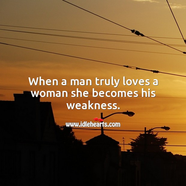 When a man truly loves a woman she becomes his weakness. True Love Quotes Image
