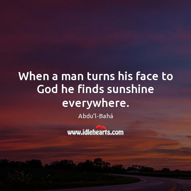 Image, When a man turns his face to God he finds sunshine everywhere.
