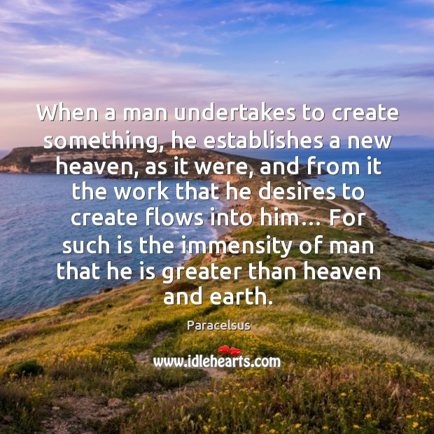 When a man undertakes to create something, he establishes a new heaven Paracelsus Picture Quote