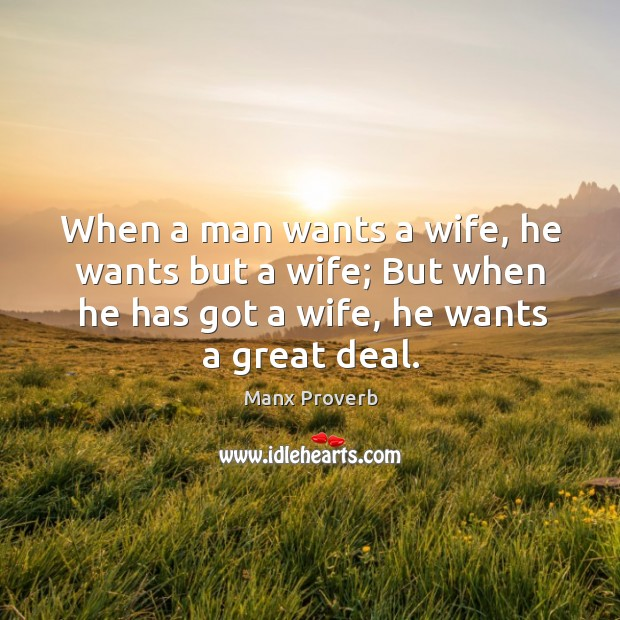 When a man wants a wife, he wants but a wife; but when he has got a wife, he wants a great deal. Manx Proverbs Image