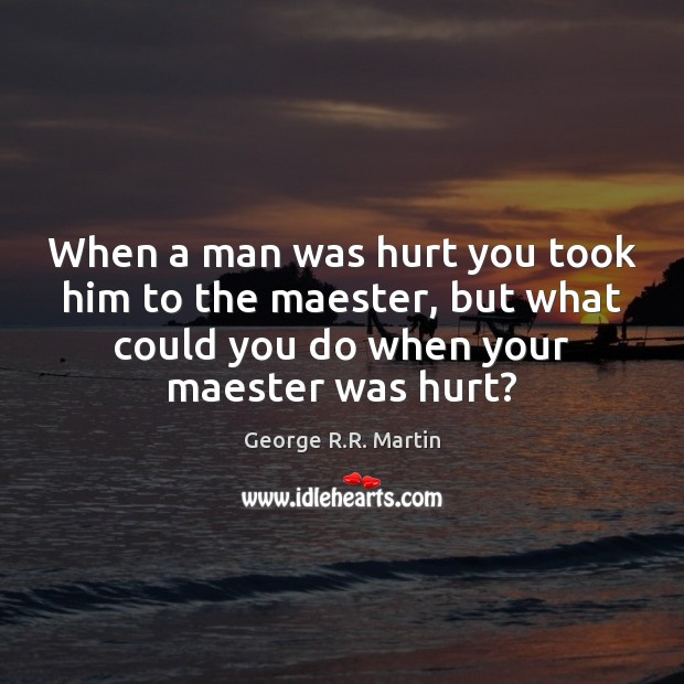 When a man was hurt you took him to the maester, but George R.R. Martin Picture Quote