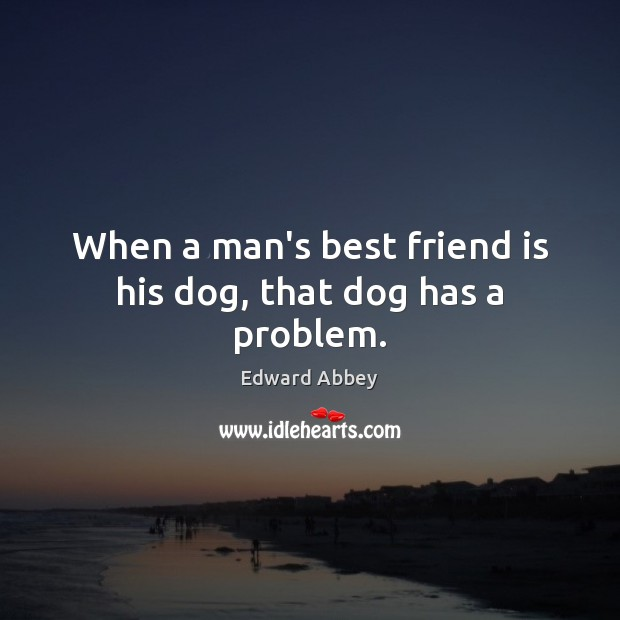 Image, When a man's best friend is his dog, that dog has a problem.