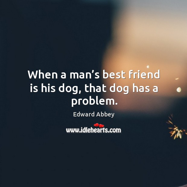 When a man's best friend is his dog, that dog has a problem. Image