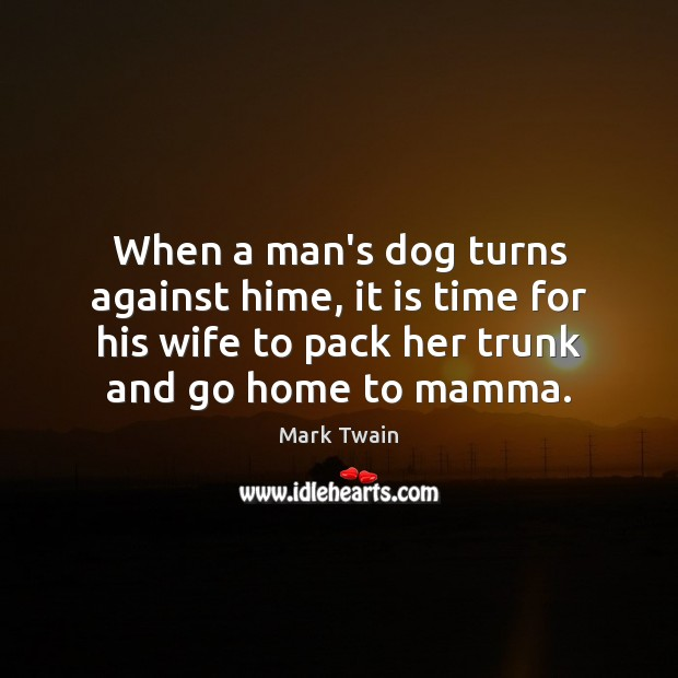 When a man's dog turns against hime, it is time for his Mark Twain Picture Quote