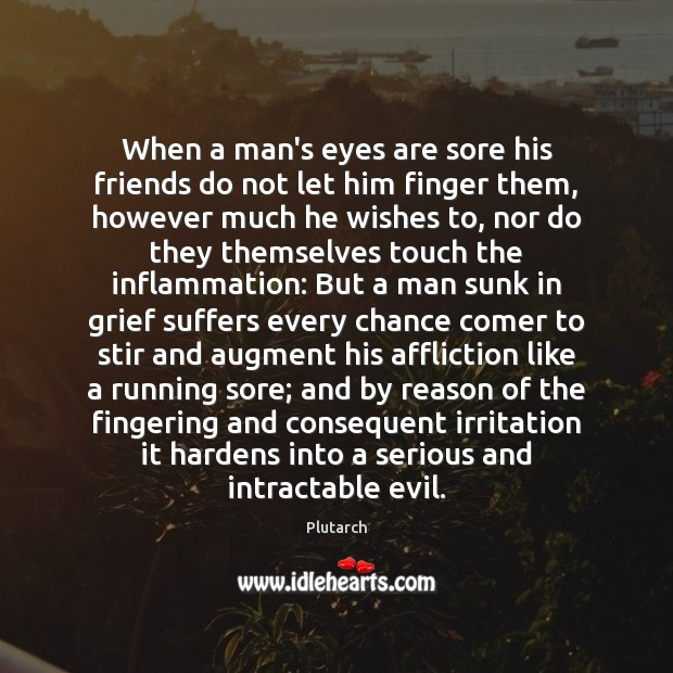 When a man's eyes are sore his friends do not let him Image