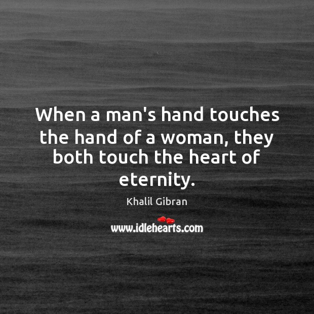 When a man's hand touches the hand of a woman, they both touch the heart of eternity. Image