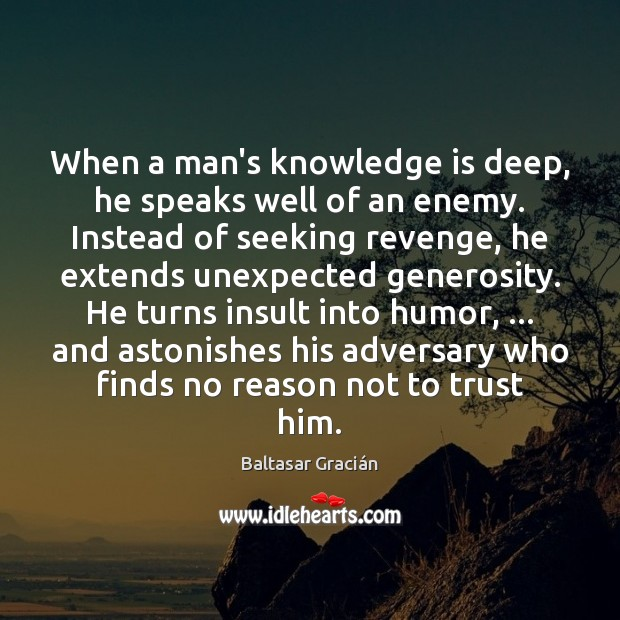 When a man's knowledge is deep, he speaks well of an enemy. Image
