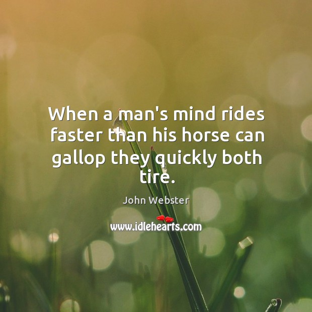 When a man's mind rides faster than his horse can gallop they quickly both tire. Image