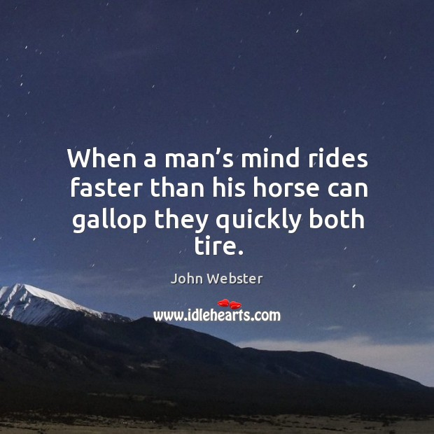 When a man's mind rides faster than his horse can gallop they quickly both tire. John Webster Picture Quote