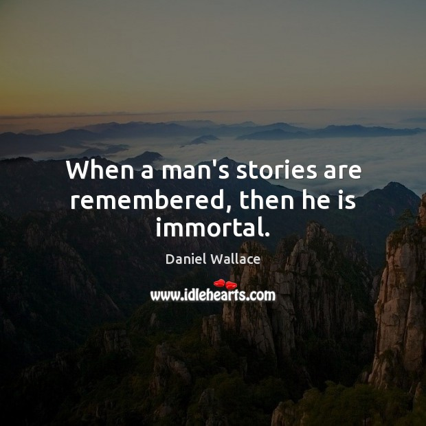 When a man's stories are remembered, then he is immortal. Daniel Wallace Picture Quote