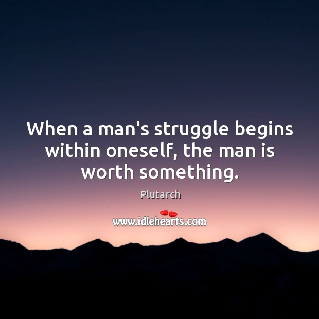 Image, When a man's struggle begins within oneself, the man is worth something.