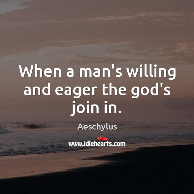 Image, When a man's willing and eager the God's join in.