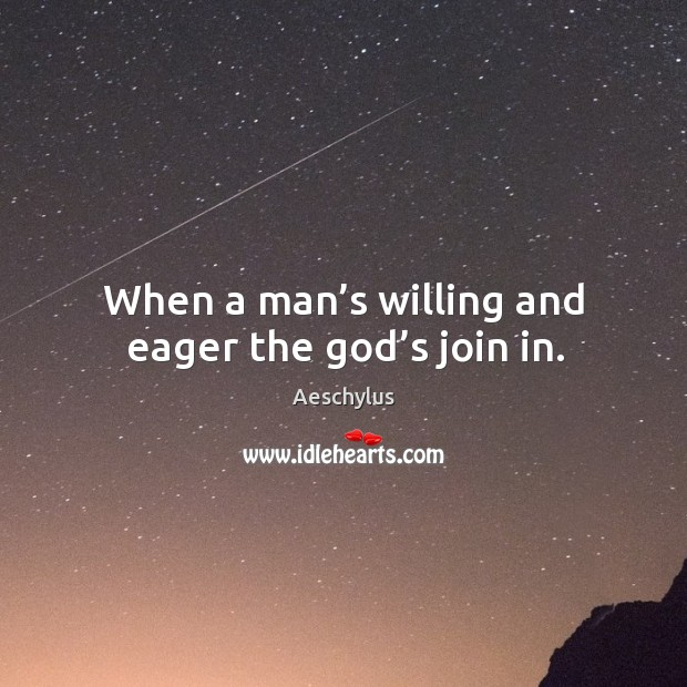 When a man's willing and eager the God's join in. Image