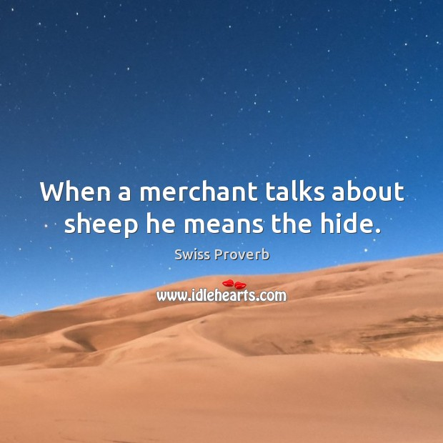 When a merchant talks about sheep he means the hide. Swiss Proverbs Image