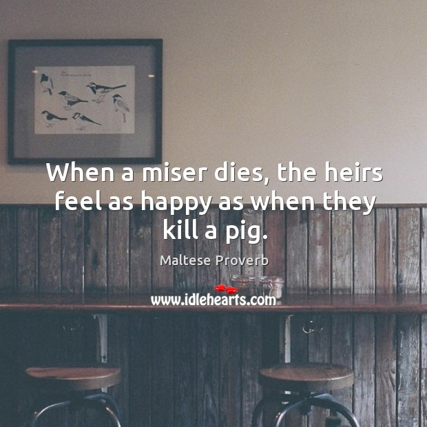 When a miser dies, the heirs feel as happy as when they kill a pig. Maltese Proverbs Image