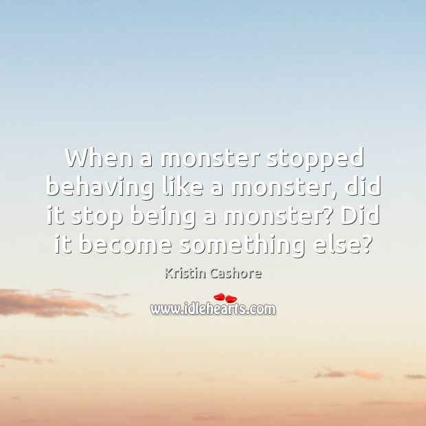 When a monster stopped behaving like a monster, did it stop being Kristin Cashore Picture Quote