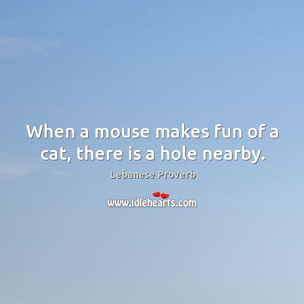 When a mouse makes fun of a cat, there is a hole nearby. Lebanese Proverbs Image