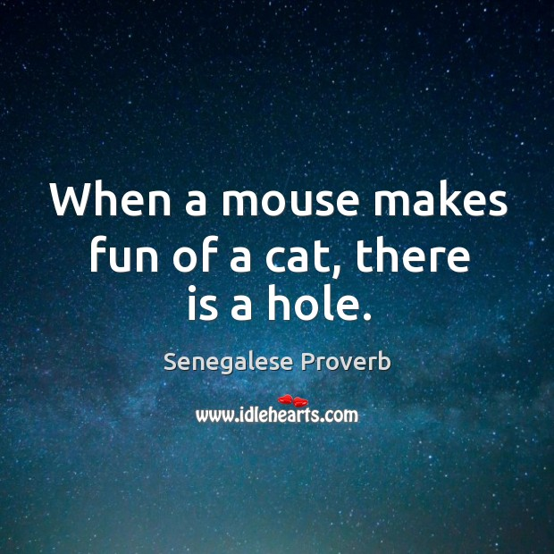 When a mouse makes fun of a cat, there is a hole. Senegalese Proverbs Image
