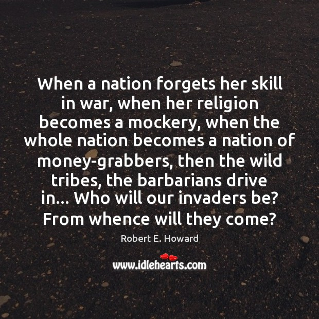 When a nation forgets her skill in war, when her religion becomes Robert E. Howard Picture Quote