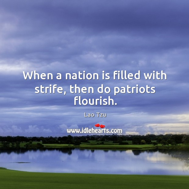 When a nation is filled with strife, then do patriots flourish. Image