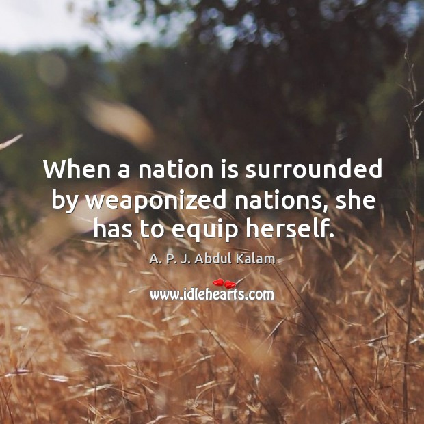 Image, When a nation is surrounded by weaponized nations, she has to equip herself.