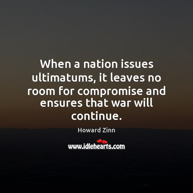 When a nation issues ultimatums, it leaves no room for compromise and Howard Zinn Picture Quote