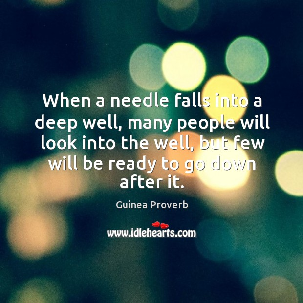 When a needle falls into a deep well, many people will look into the well, but few will be ready to go down after it. Guinea Proverbs Image